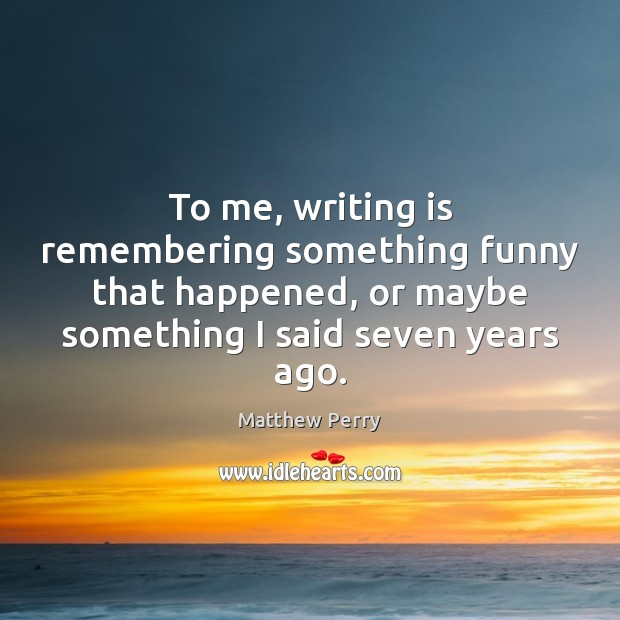 To me, writing is remembering something funny that happened, or maybe something Image