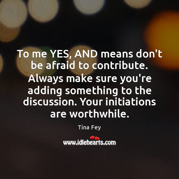To me YES, AND means don't be afraid to contribute. Always make Tina Fey Picture Quote