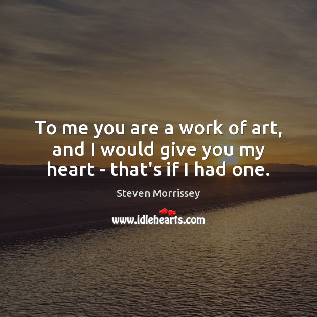 Image, To me you are a work of art, and I would give you my heart – that's if I had one.