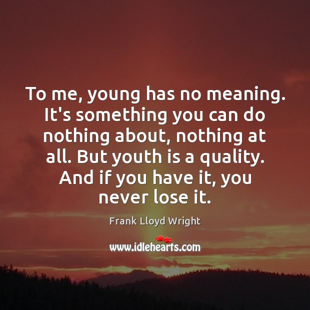 To me, young has no meaning. It's something you can do nothing Frank Lloyd Wright Picture Quote