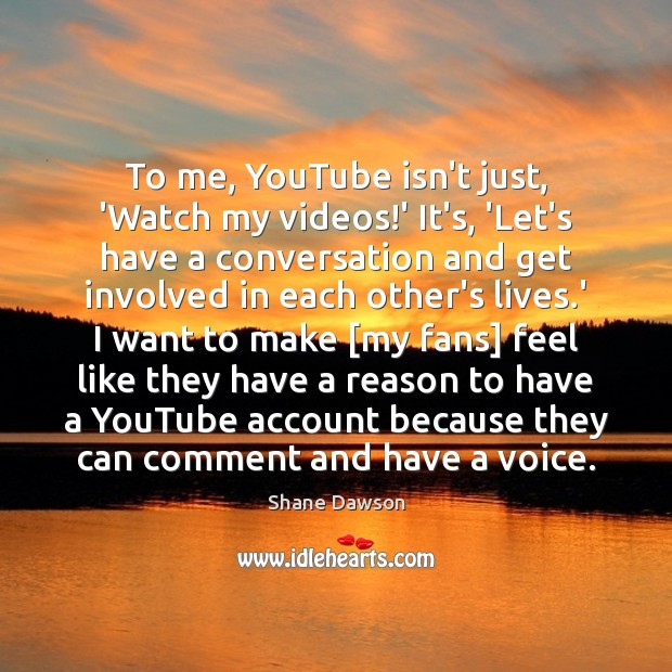 To me, YouTube isn't just, 'Watch my videos!' It's, 'Let's have Shane Dawson Picture Quote
