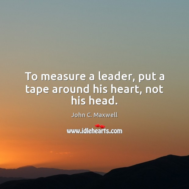 Image, To measure a leader, put a tape around his heart, not his head.