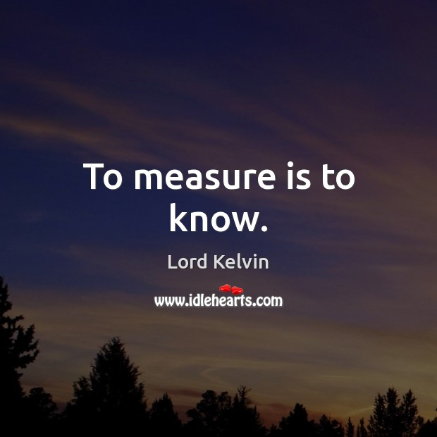 To measure is to know. Lord Kelvin Picture Quote