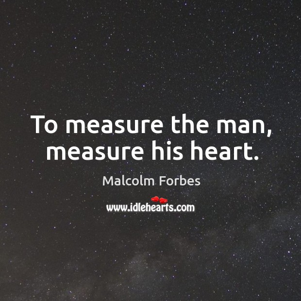 To measure the man, measure his heart. Image