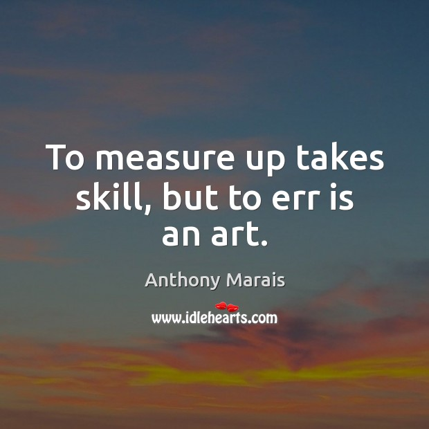 Image, To measure up takes skill, but to err is an art.