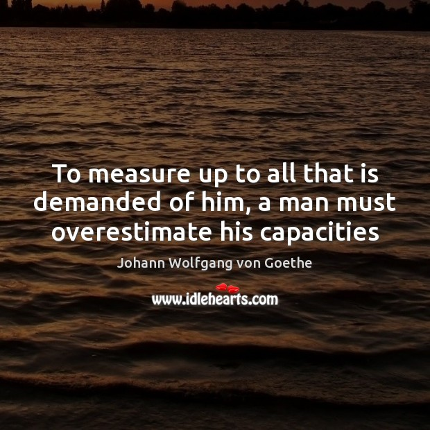 To measure up to all that is demanded of him, a man must overestimate his capacities Johann Wolfgang von Goethe Picture Quote