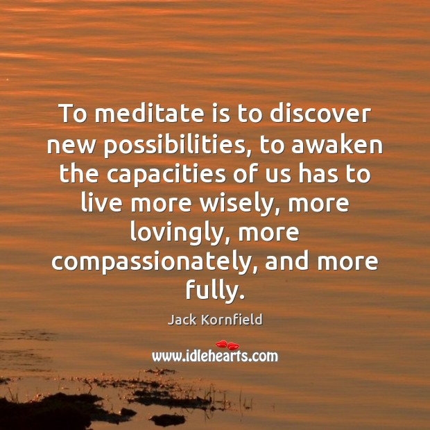 To meditate is to discover new possibilities, to awaken the capacities of Jack Kornfield Picture Quote