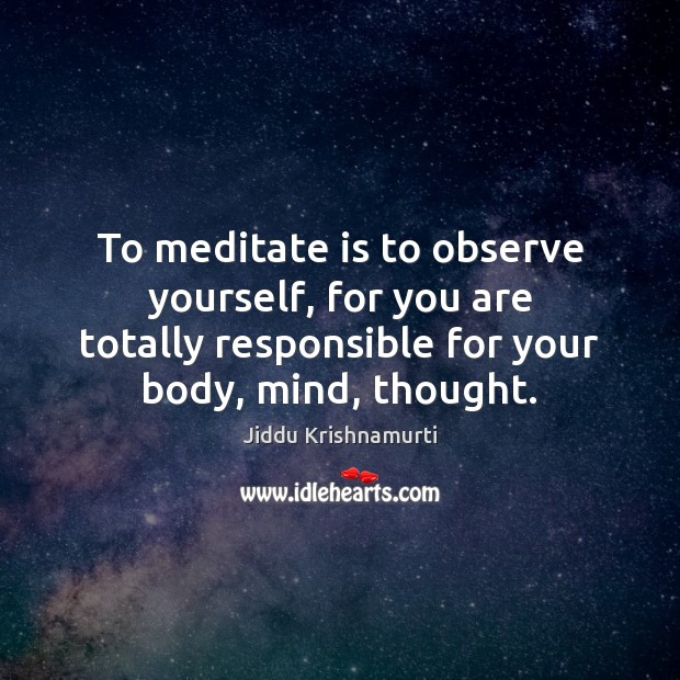 To meditate is to observe yourself, for you are totally responsible for Image
