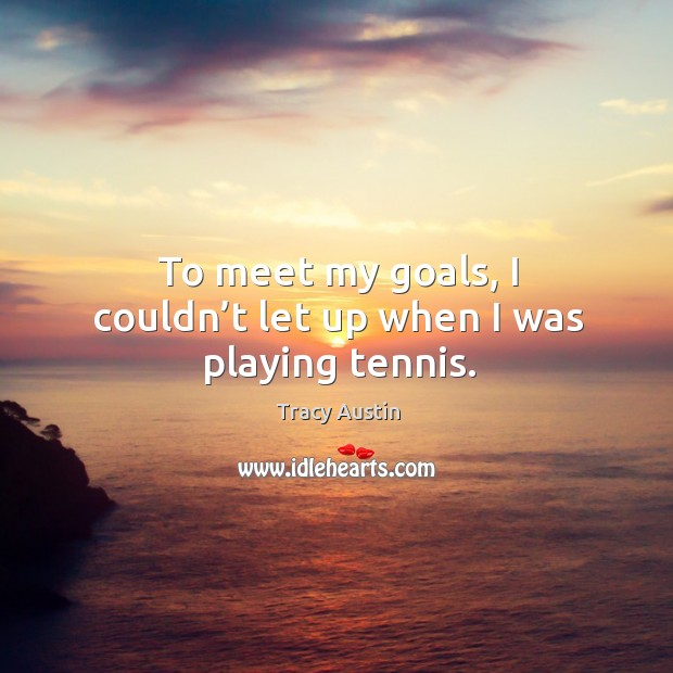 To meet my goals, I couldn't let up when I was playing tennis. Image