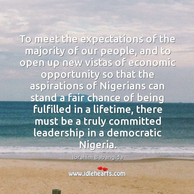 To meet the expectations of the majority of our people, and to open up new vistas of economic Ibrahim Babangida Picture Quote