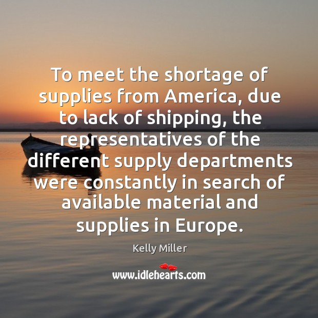 To meet the shortage of supplies from america, due to lack of shipping Kelly Miller Picture Quote