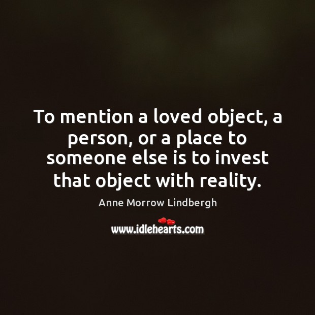 To mention a loved object, a person, or a place to someone Anne Morrow Lindbergh Picture Quote