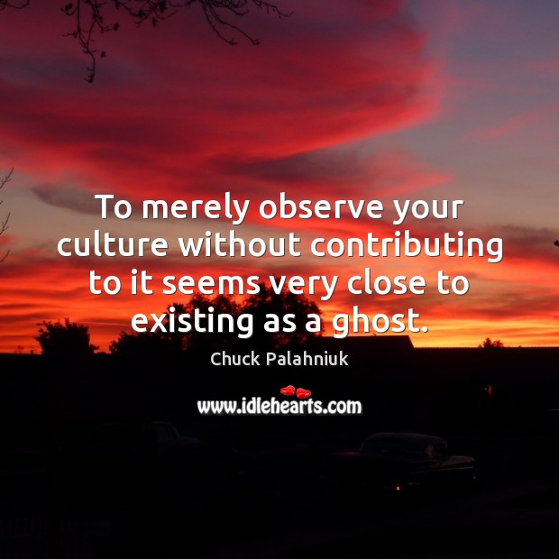 To merely observe your culture without contributing to it seems very close Chuck Palahniuk Picture Quote