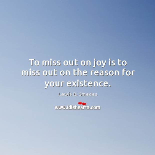 To miss out on joy is to miss out on the reason for your existence. Lewis B. Smedes Picture Quote