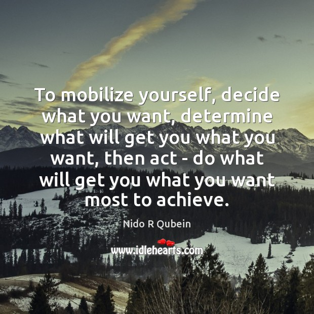 To mobilize yourself, decide what you want, determine what will get you Nido R Qubein Picture Quote