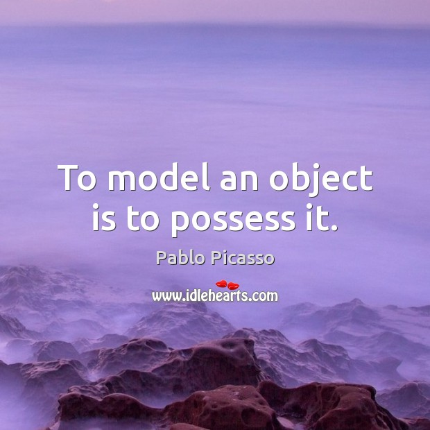 Image, To model an object is to possess it.