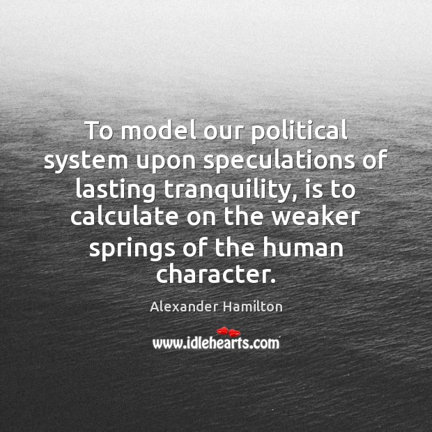 To model our political system upon speculations of lasting tranquility, is to Alexander Hamilton Picture Quote