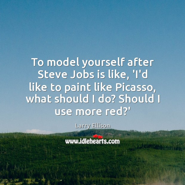 To model yourself after Steve Jobs is like, 'I'd like to paint Larry Ellison Picture Quote