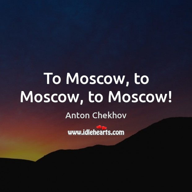 Image, To Moscow, to Moscow, to Moscow!