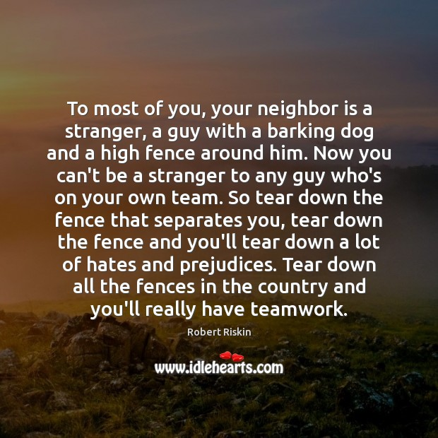 To most of you, your neighbor is a stranger, a guy with Teamwork Quotes Image