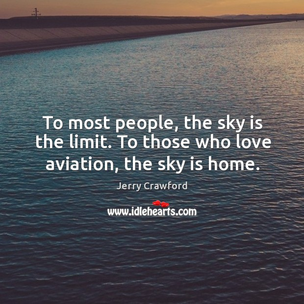 To most people, the sky is the limit. To those who love aviation, the sky is home. Jerry Crawford Picture Quote