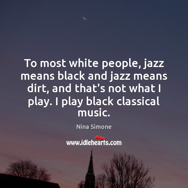 To most white people, jazz means black and jazz means dirt, and Nina Simone Picture Quote