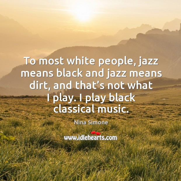 To most white people, jazz means black and jazz means dirt, and that's not what I play. I play black classical music. Nina Simone Picture Quote