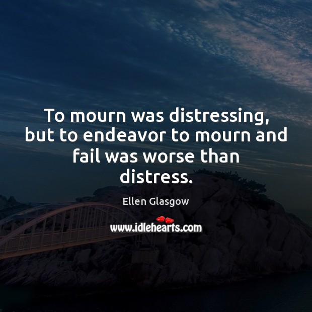 Image, To mourn was distressing, but to endeavor to mourn and fail was worse than distress.