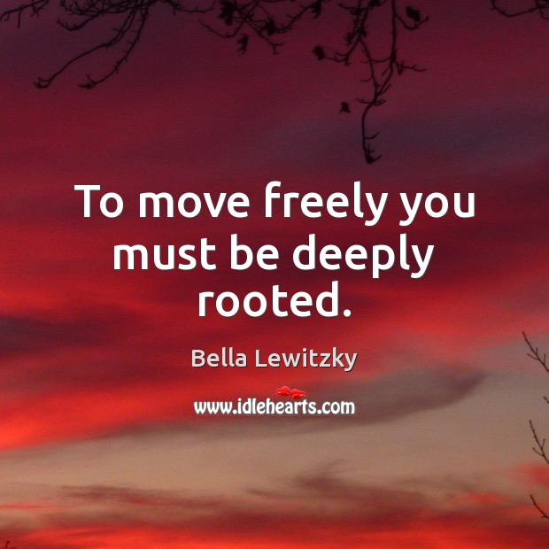 To move freely you must be deeply rooted. Image