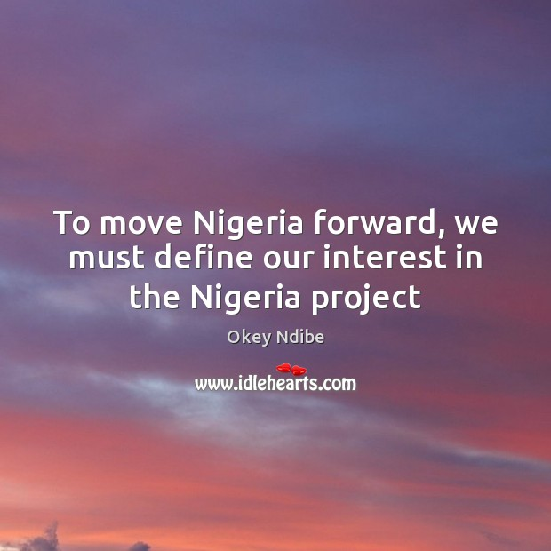 To move Nigeria forward, we must define our interest in the Nigeria project