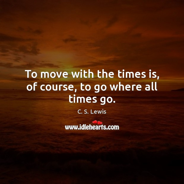 Image, To move with the times is, of course, to go where all times go.