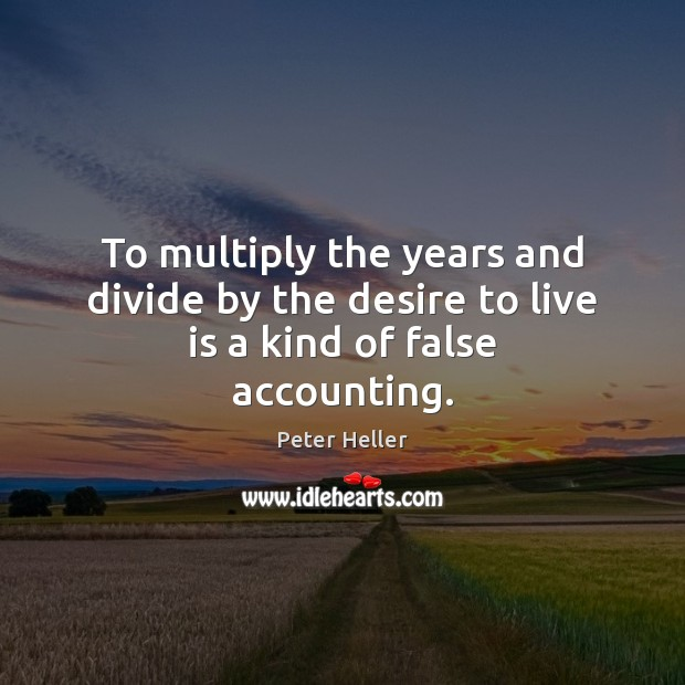 To multiply the years and divide by the desire to live is a kind of false accounting. Image