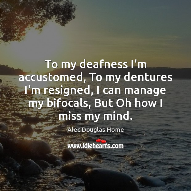 Image, To my deafness I'm accustomed, To my dentures I'm resigned, I can