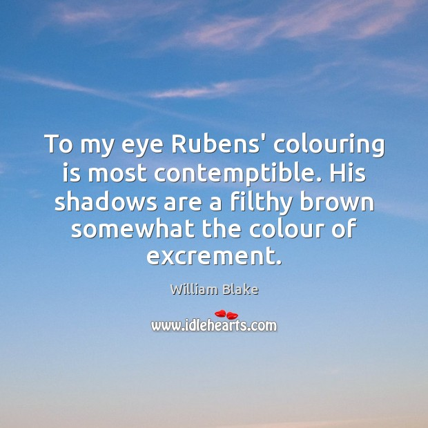To my eye Rubens' colouring is most contemptible. His shadows are a William Blake Picture Quote