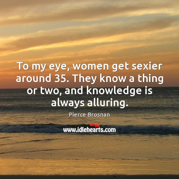 Image, To my eye, women get sexier around 35. They know a thing or