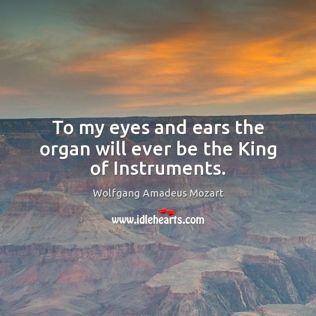 To my eyes and ears the organ will ever be the King of Instruments. Image