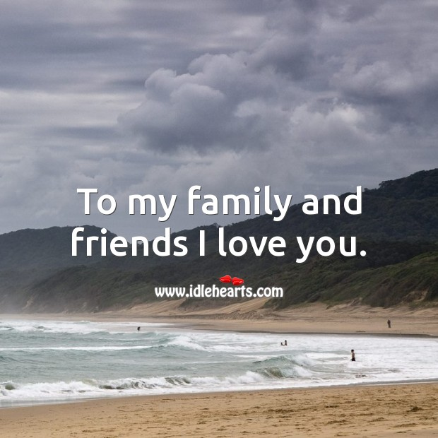 Image, To my family and friends I love you.
