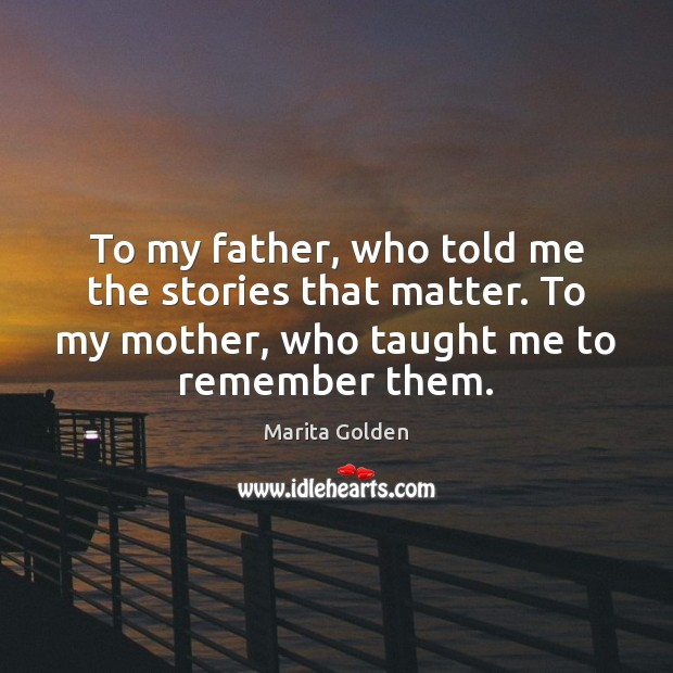 To my father, who told me the stories that matter. To my Image