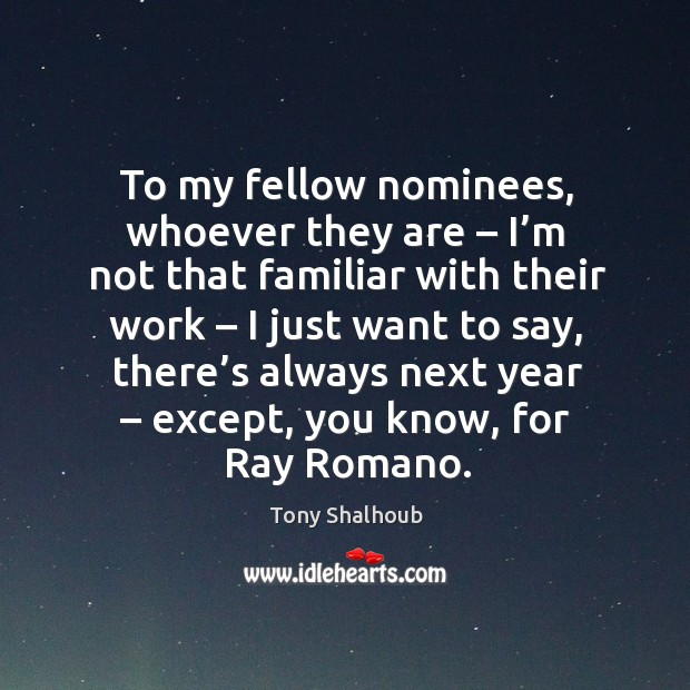 To my fellow nominees, whoever they are – I'm not that familiar with their work – I just want to say Tony Shalhoub Picture Quote