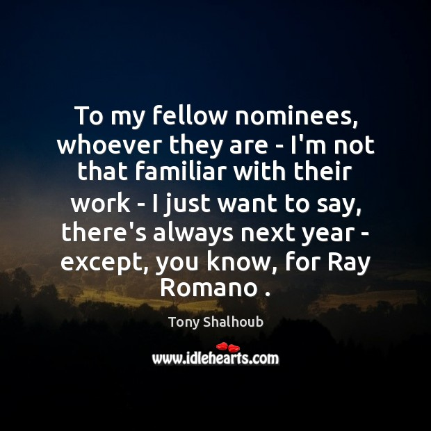 To my fellow nominees, whoever they are – I'm not that familiar Tony Shalhoub Picture Quote