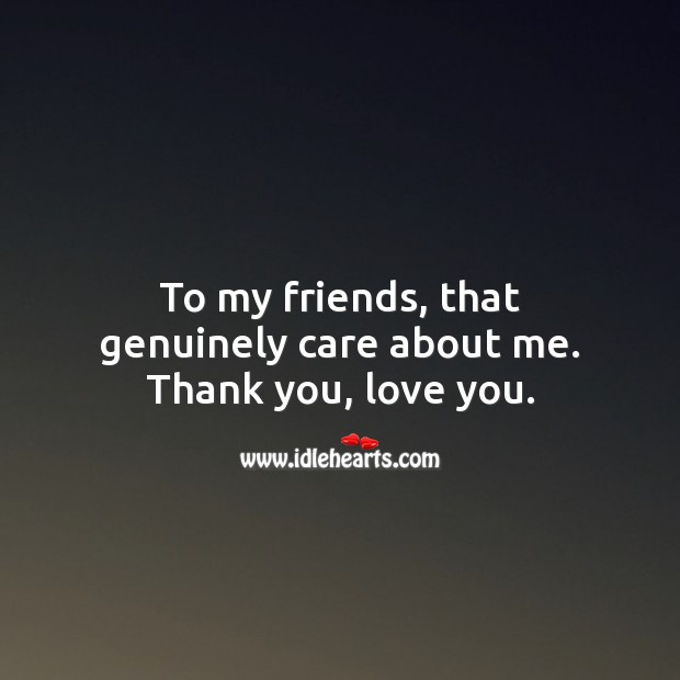 To my friends, that genuinely care about me. Thank you, love you. Thank You Quotes Image