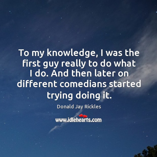 To my knowledge, I was the first guy really to do what I do. And then later on different comedians started trying doing it. Image