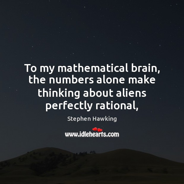 To my mathematical brain, the numbers alone make thinking about aliens perfectly rational, Stephen Hawking Picture Quote