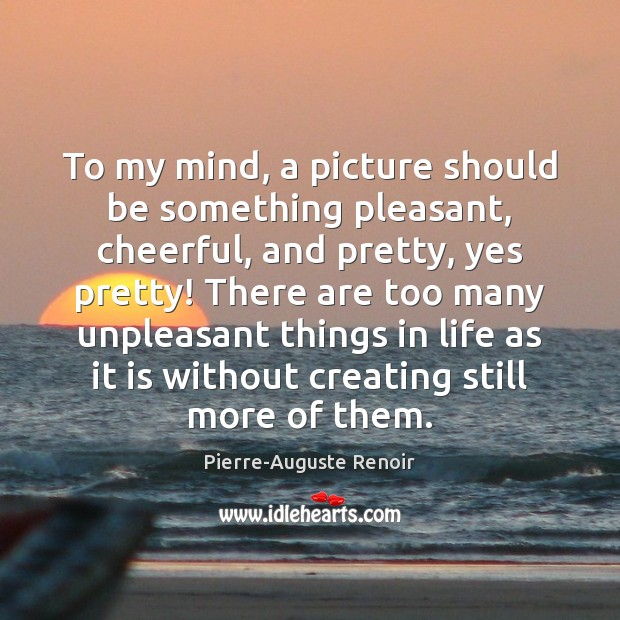 To my mind, a picture should be something pleasant, cheerful, and pretty, Pierre-Auguste Renoir Picture Quote