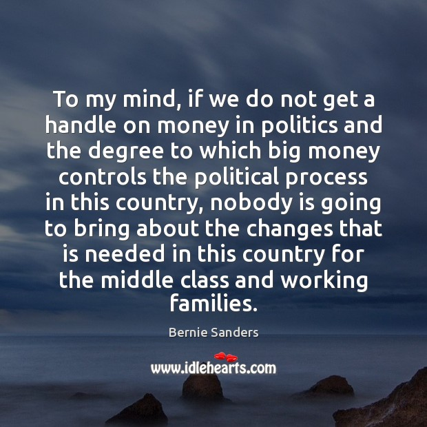 To my mind, if we do not get a handle on money Bernie Sanders Picture Quote