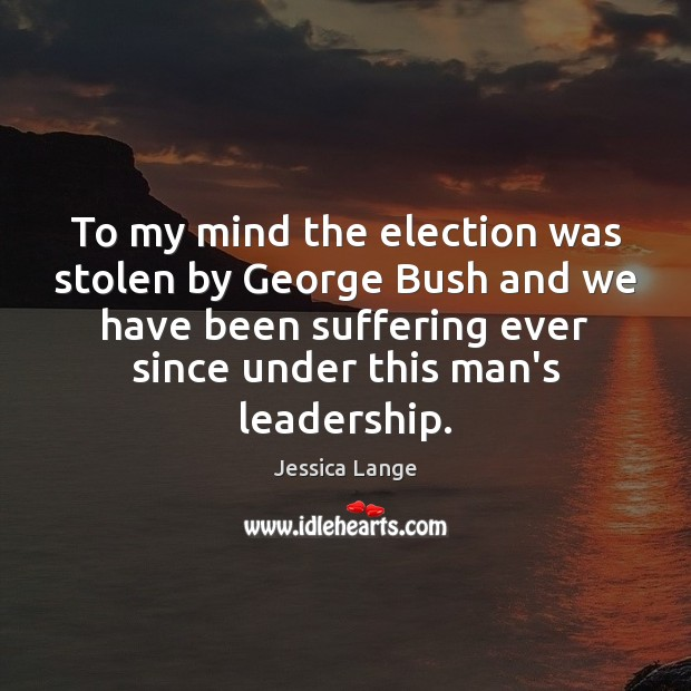To my mind the election was stolen by George Bush and we Jessica Lange Picture Quote