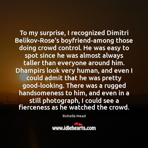 To my surprise, I recognized Dimitri Belikov-Rose's boyfriend-among those doing crowd control. Richelle Mead Picture Quote