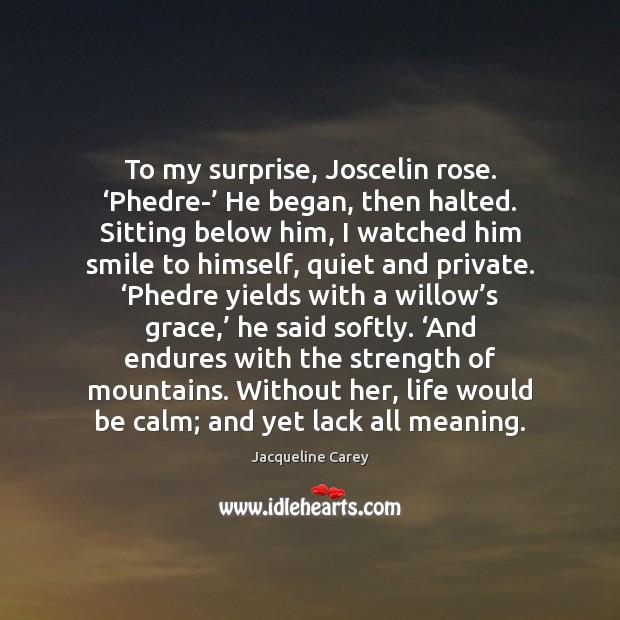 To my surprise, Joscelin rose. 'Phedre-' He began, then halted. Sitting below Image