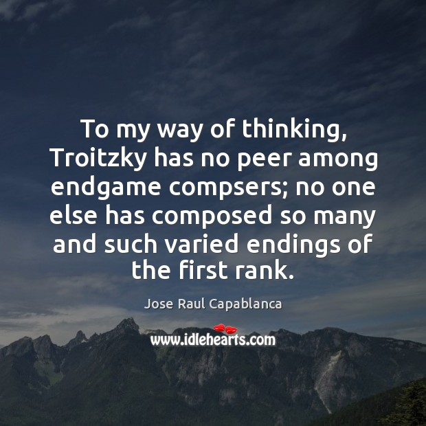 To my way of thinking, Troitzky has no peer among endgame compsers; Jose Raul Capablanca Picture Quote
