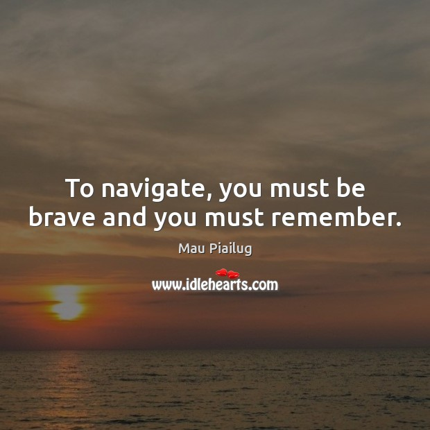 To navigate, you must be brave and you must remember. Image